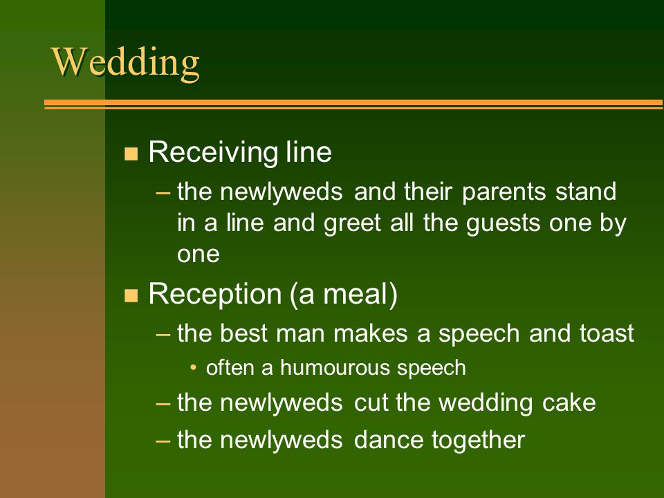 Wedding n Receiving line –the newlyweds and their parents stand in a line and greet all the guests one by one n Reception (a meal) –the best man makes a speech and toast often a humourous speech –the newlyweds cut the wedding cake –the newlyweds dance together