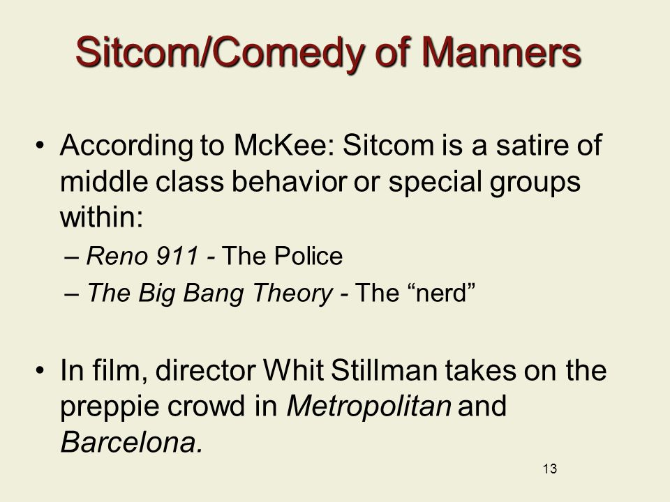Sitcom/Comedy of Manners According to McKee: Sitcom is a satire of middle class behavior or special groups within: –Reno 911 - The Police –The Big Bang Theory - The nerd In film, director Whit Stillman takes on the preppie crowd in Metropolitan and Barcelona.