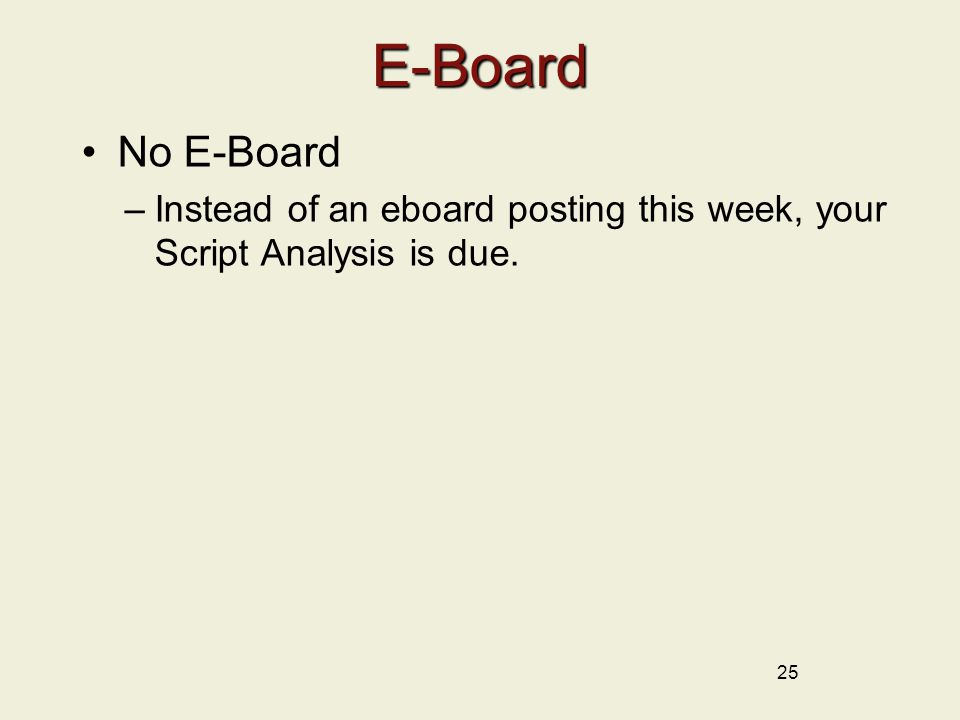 25 E-Board No E-Board –Instead of an eboard posting this week, your Script Analysis is due.