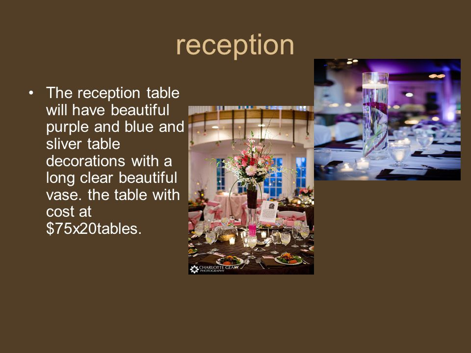 reception The reception table will have beautiful purple and blue and sliver table decorations with a long clear beautiful vase. the table with cost a
