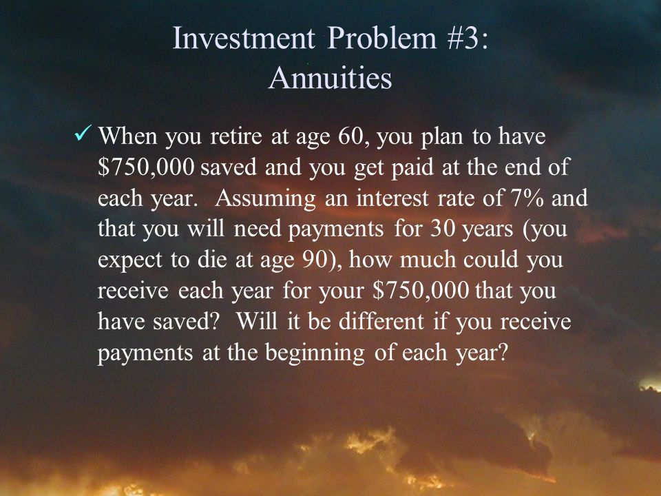 Investment Problem #3: Annuities When you retire at age 60, you plan to have $750,000 saved and you get paid at the end of each year.