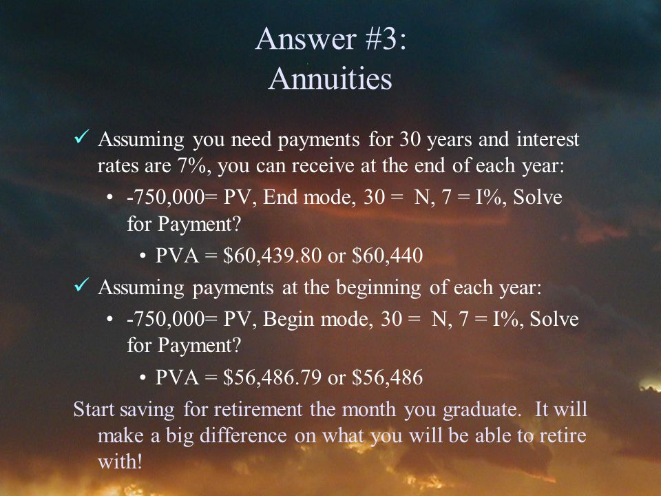 Answer #3: Annuities Assuming you need payments for 30 years and interest rates are 7%, you can receive at the end of each year: -750,000= PV, End mode, 30 = N, 7 = I%, Solve for Payment.