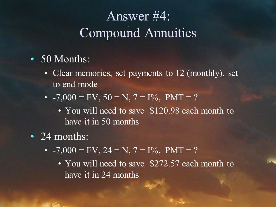 Answer #4: Compound Annuities 50 Months: Clear memories, set payments to 12 (monthly), set to end mode -7,000 = FV, 50 = N, 7 = I%, PMT = .
