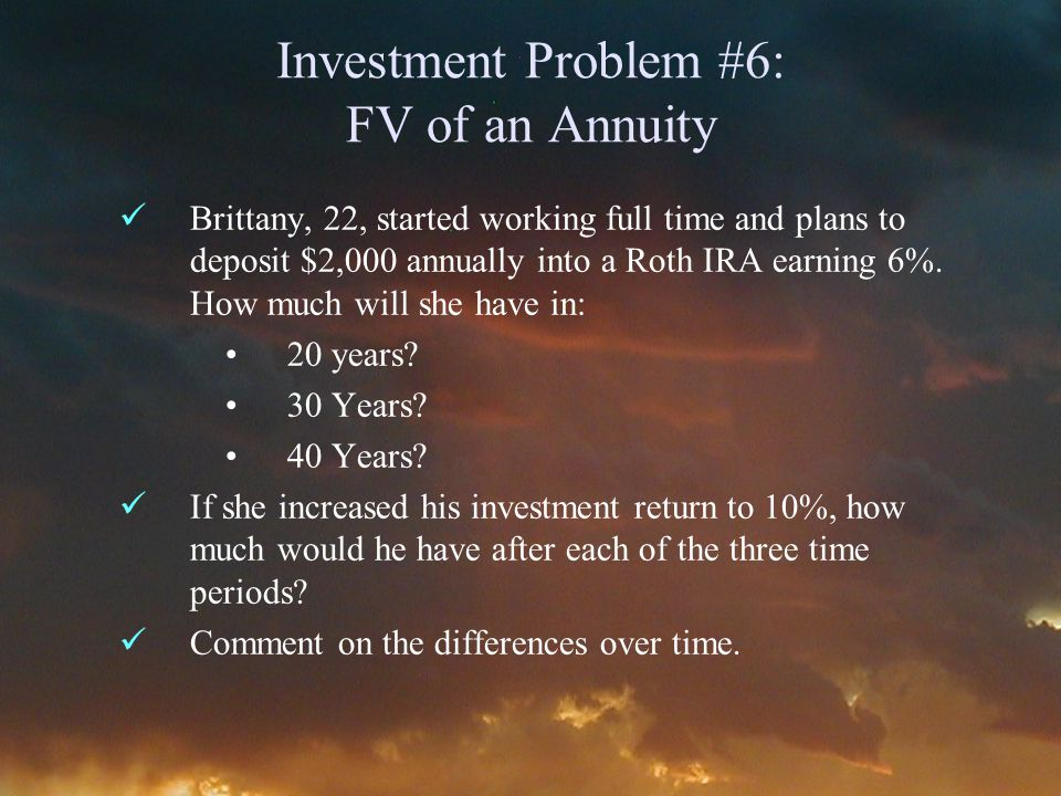Investment Problem #6: FV of an Annuity Brittany, 22, started working full time and plans to deposit $2,000 annually into a Roth IRA earning 6%.
