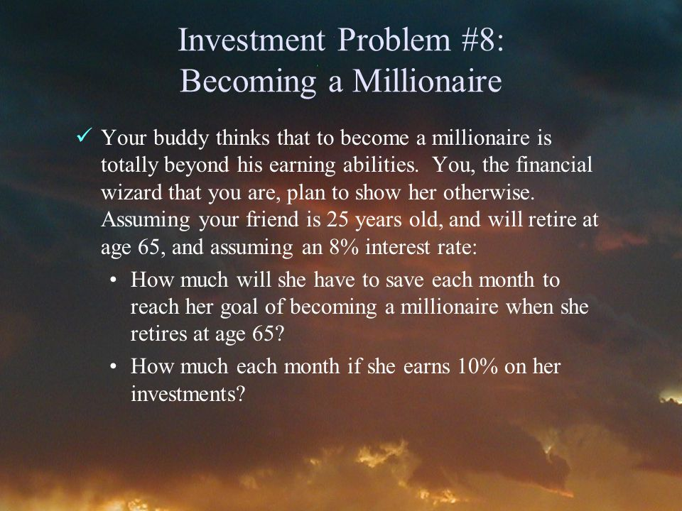 Investment Problem #8: Becoming a Millionaire Your buddy thinks that to become a millionaire is totally beyond his earning abilities.