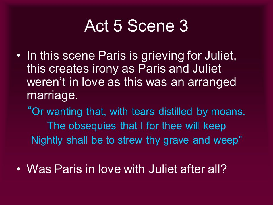 Act 5 Scene 3 In this scene Paris is grieving for Juliet, this creates irony as Paris and Juliet werent in love as this was an arranged marriage. Or w