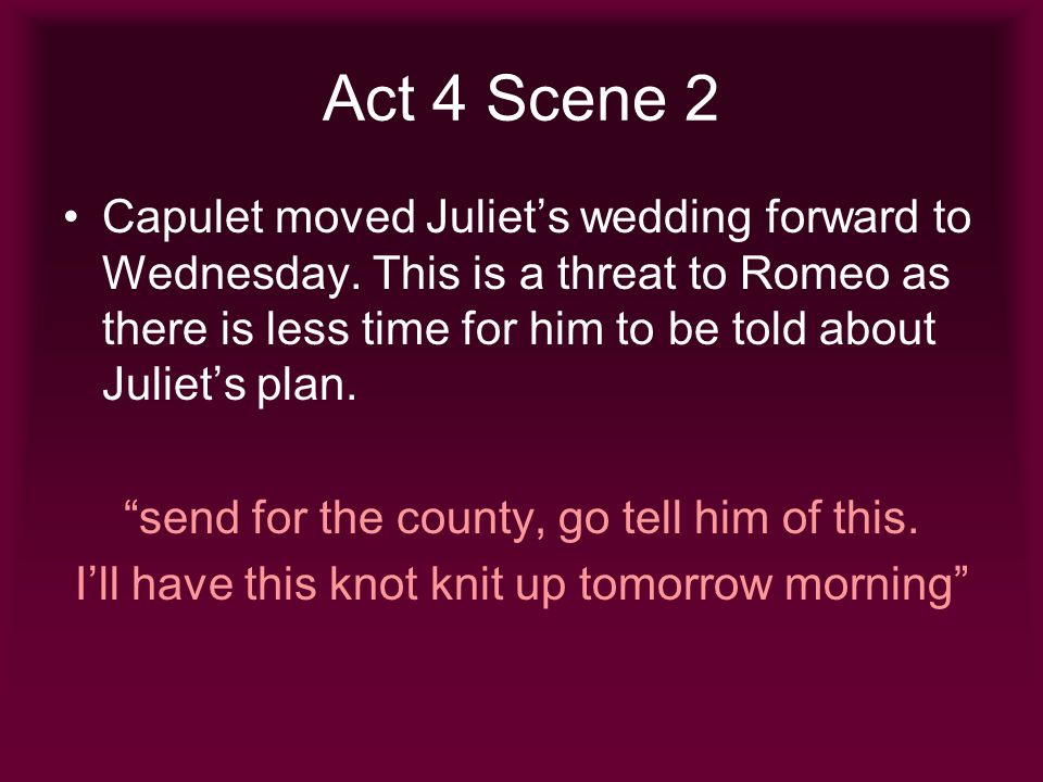 Act 4 Scene 2 Capulet moved Juliets wedding forward to Wednesday. This is a threat to Romeo as there is less time for him to be told about Juliets pla