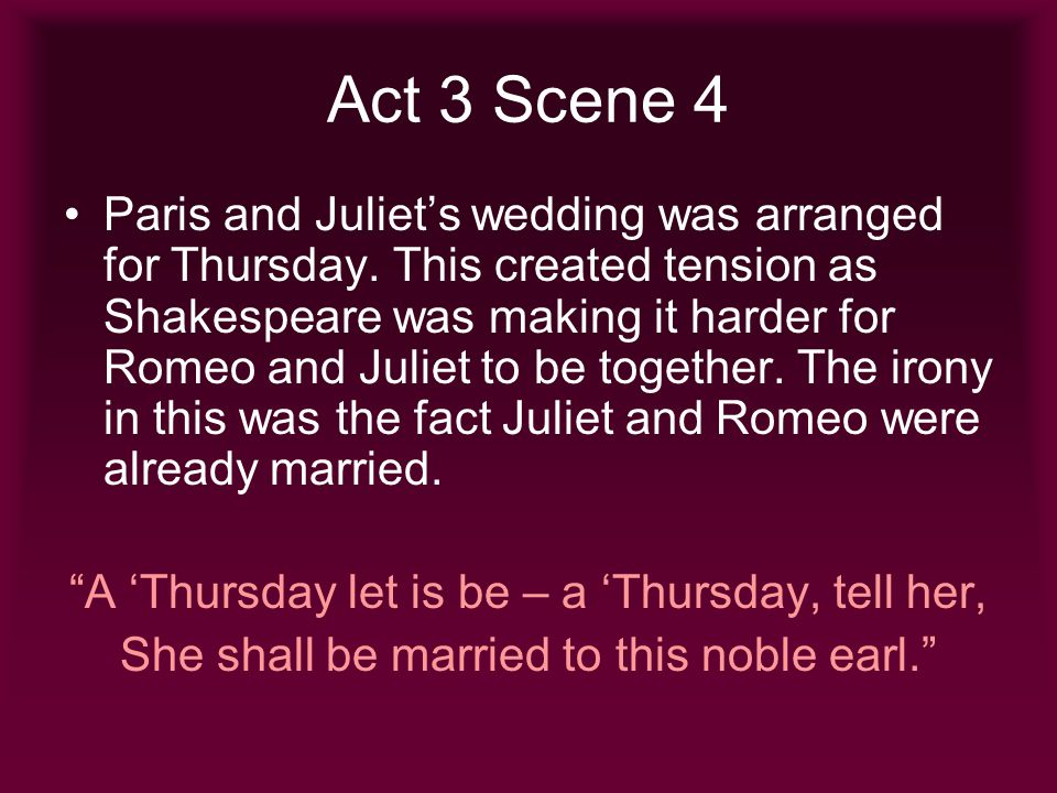 Act 4 Scene 1 Paris and Juliets wedding is brought forward as Capulet thinks Juliet is grieving over Tybalts death and a wedding would cheer her up.