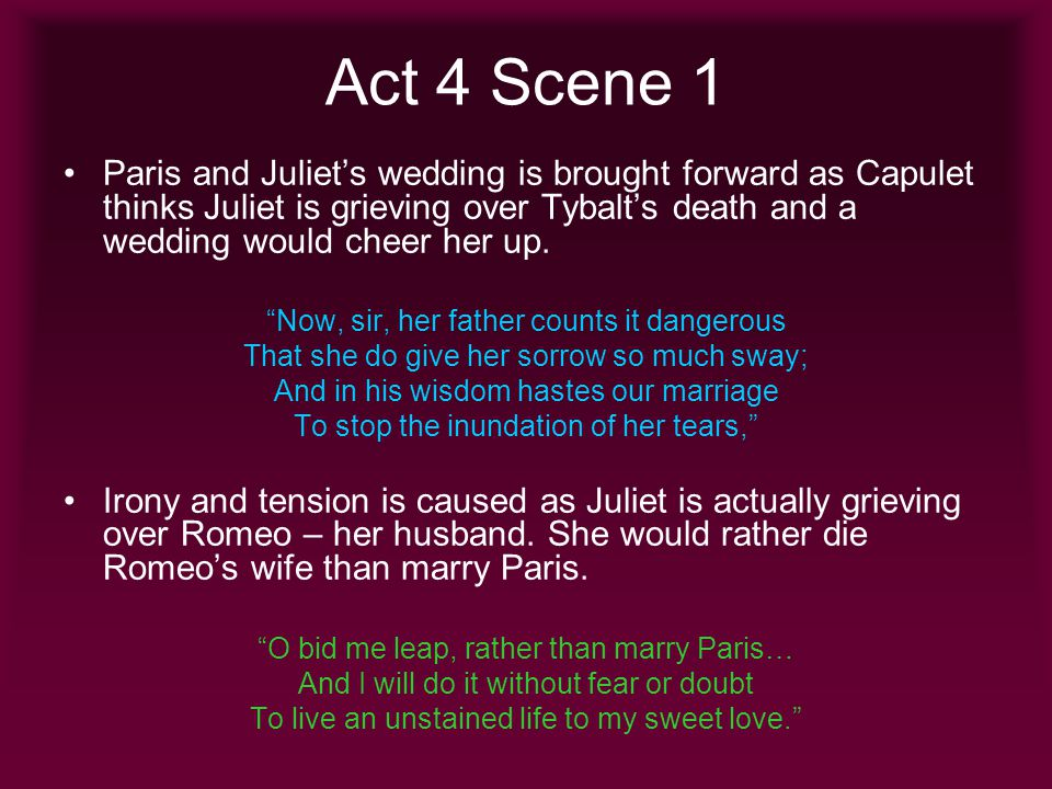 Act 4 Scene 1 Paris and Juliets wedding is brought forward as Capulet thinks Juliet is grieving over Tybalts death and a wedding would cheer her up. N