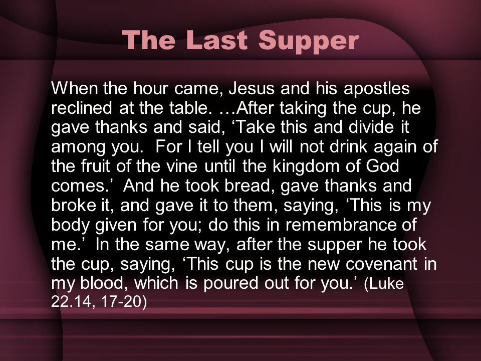 The Last Supper When the hour came, Jesus and his apostles reclined at the table. …After taking the cup, he gave thanks and said, Take this and divide