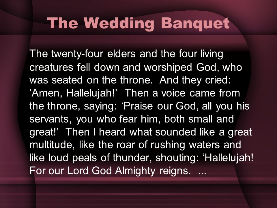The Wedding Banquet The twenty-four elders and the four living creatures fell down and worshiped God, who was seated on the throne. And they cried: Am