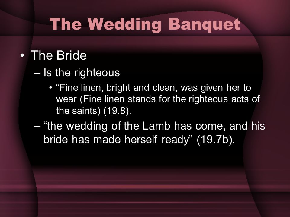 The Wedding Banquet The Bride –Is the righteous Fine linen, bright and clean, was given her to wear (Fine linen stands for the righteous acts of the s