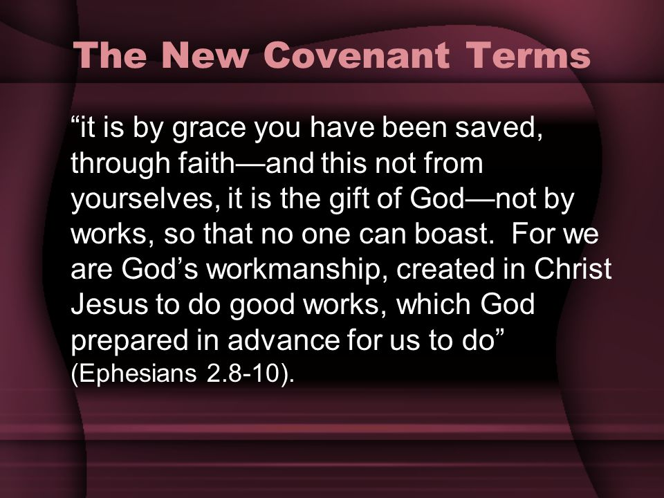The New Covenant Terms it is by grace you have been saved, through faithand this not from yourselves, it is the gift of Godnot by works, so that no on