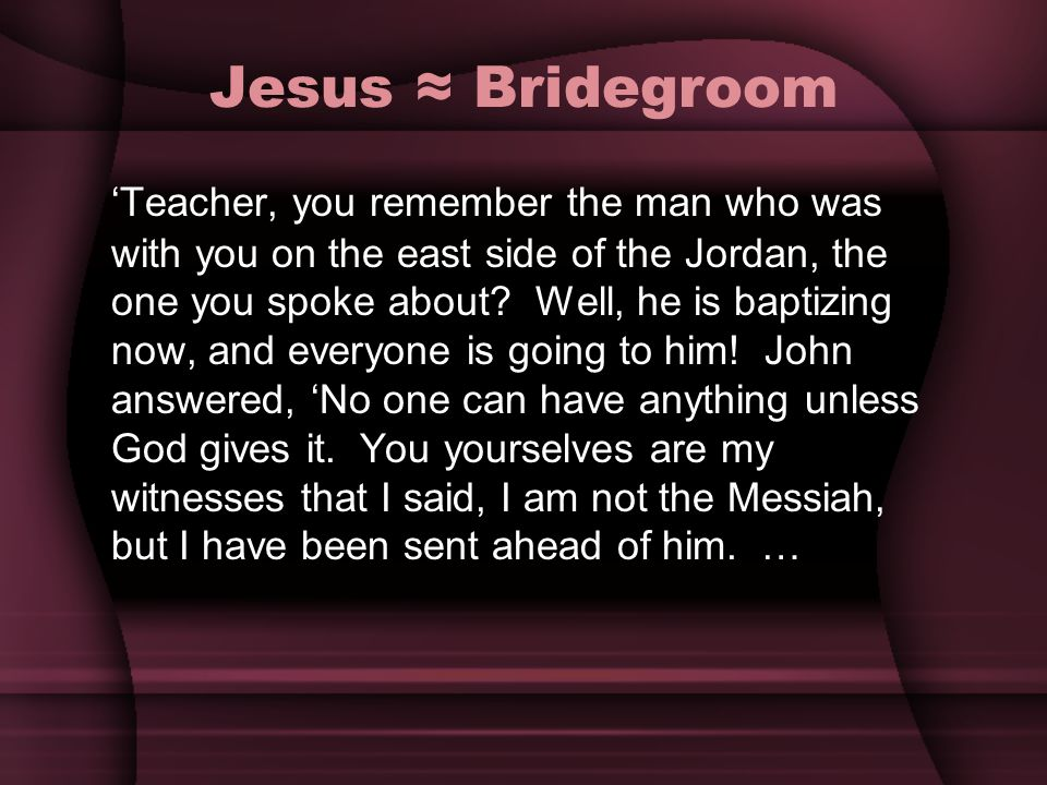 Jesus Bridegroom Teacher, you remember the man who was with you on the east side of the Jordan, the one you spoke about? Well, he is baptizing now, an