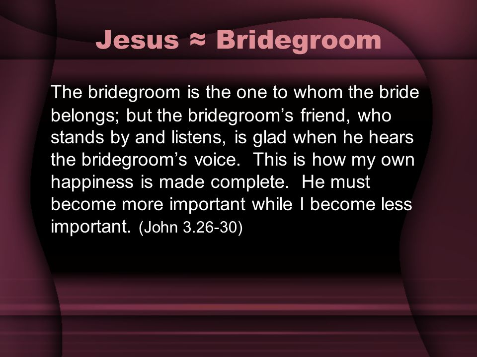 Jesus Bridegroom The bridegroom is the one to whom the bride belongs; but the bridegrooms friend, who stands by and listens, is glad when he hears the