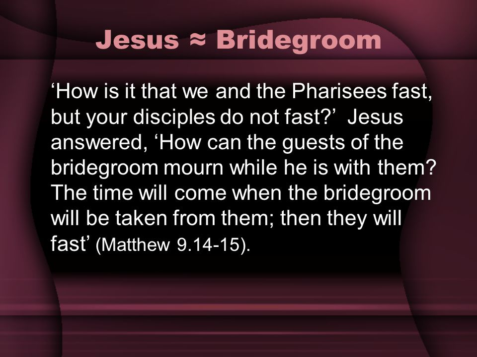 Jesus Bridegroom How is it that we and the Pharisees fast, but your disciples do not fast? Jesus answered, How can the guests of the bridegroom mourn