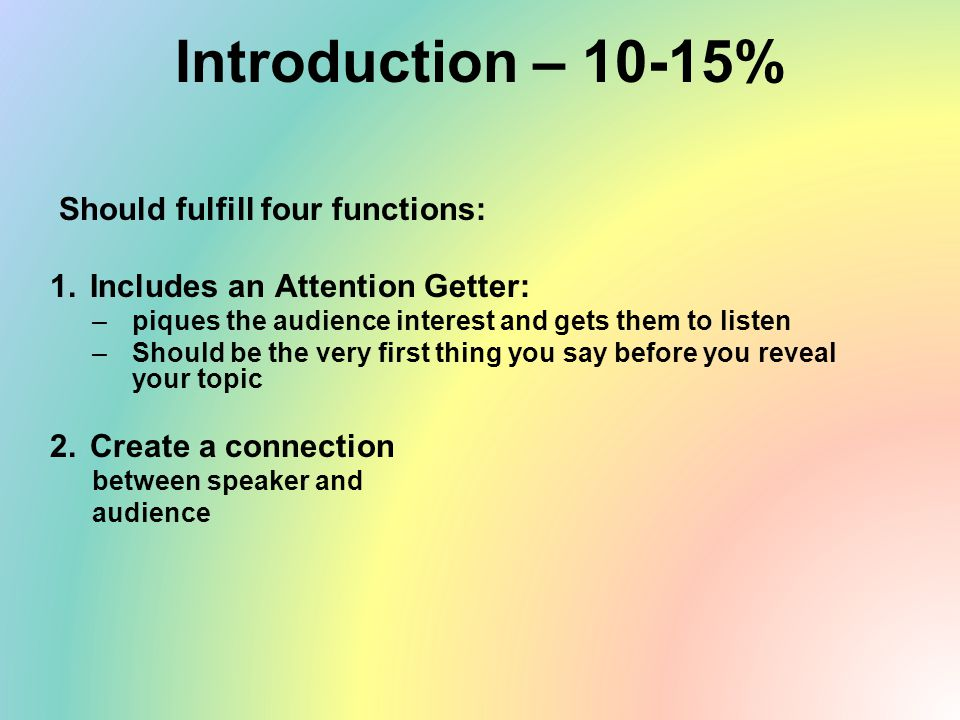 Introduction – 10-15% Should fulfill four functions: 1.Includes an Attention Getter: –piques the audience interest and gets them to listen –Should be the very first thing you say before you reveal your topic 2.Create a connection between speaker and audience