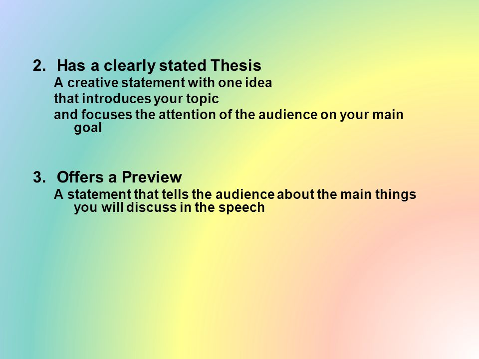 2.Has a clearly stated Thesis A creative statement with one idea that introduces your topic and focuses the attention of the audience on your main goal 3.Offers a Preview A statement that tells the audience about the main things you will discuss in the speech