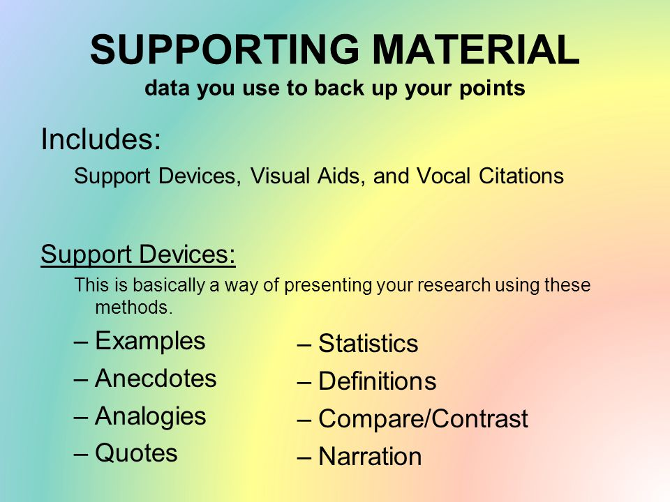 SUPPORTING MATERIAL data you use to back up your points Includes: Support Devices, Visual Aids, and Vocal Citations Support Devices: This is basically a way of presenting your research using these methods.