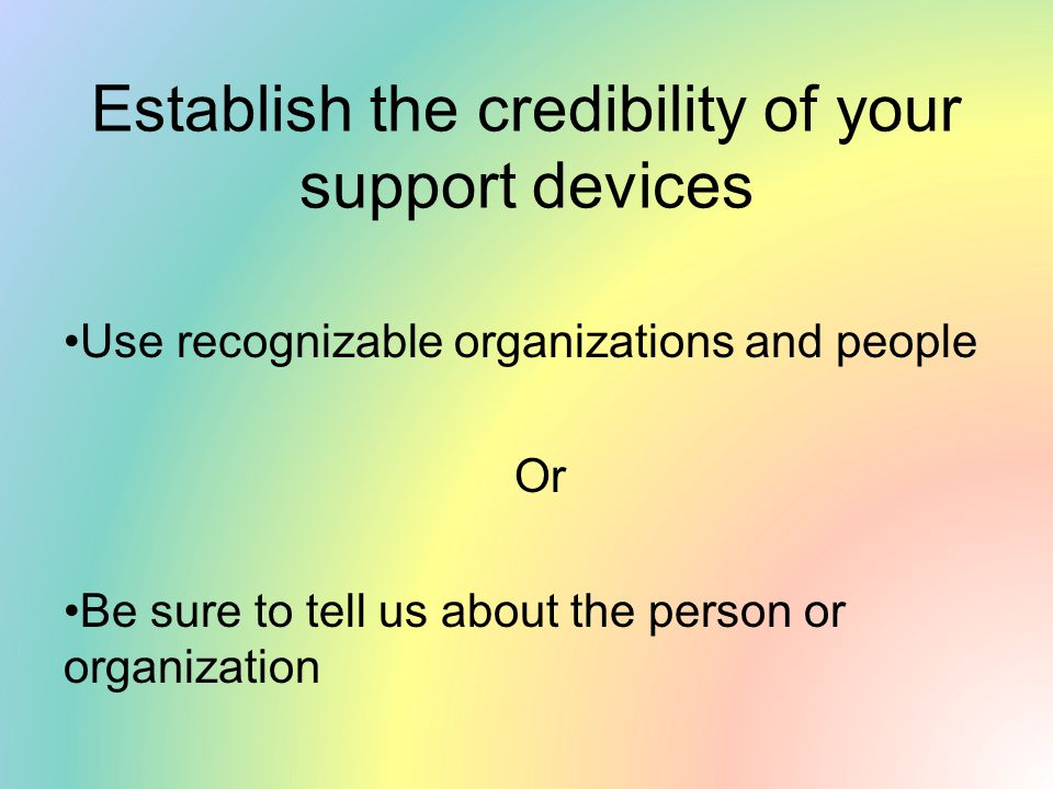 Establish the credibility of your support devices Use recognizable organizations and people Or Be sure to tell us about the person or organization