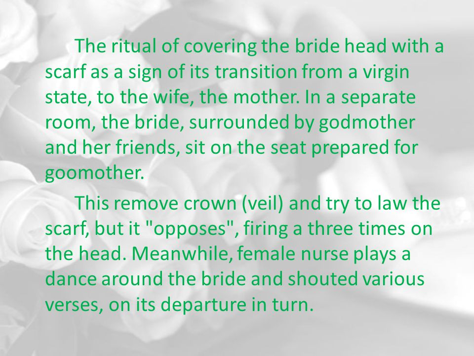The ritual of covering the bride head with a scarf as a sign of its transition from a virgin state, to the wife, the mother. In a separate room, the b
