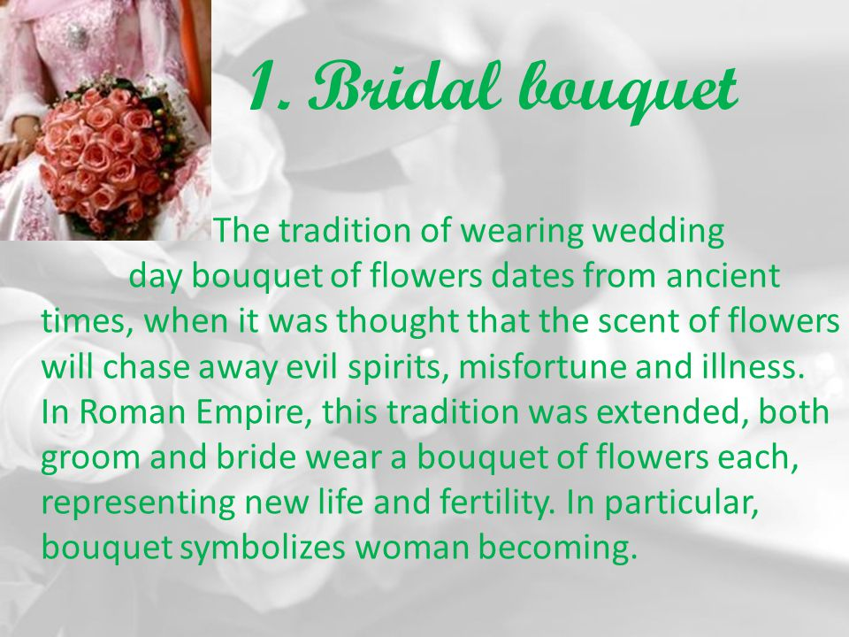 1. Bridal bouquet The tradition of wearing wedding day bouquet of flowers dates from ancient times, when it was thought that the scent of flowers will
