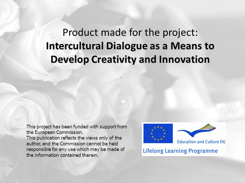 Product made for the project: Intercultural Dialogue as a Means to Develop Creativity and Innovation This project has been funded with support from th