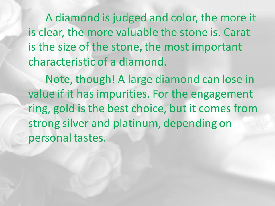 A diamond is judged and color, the more it is clear, the more valuable the stone is.