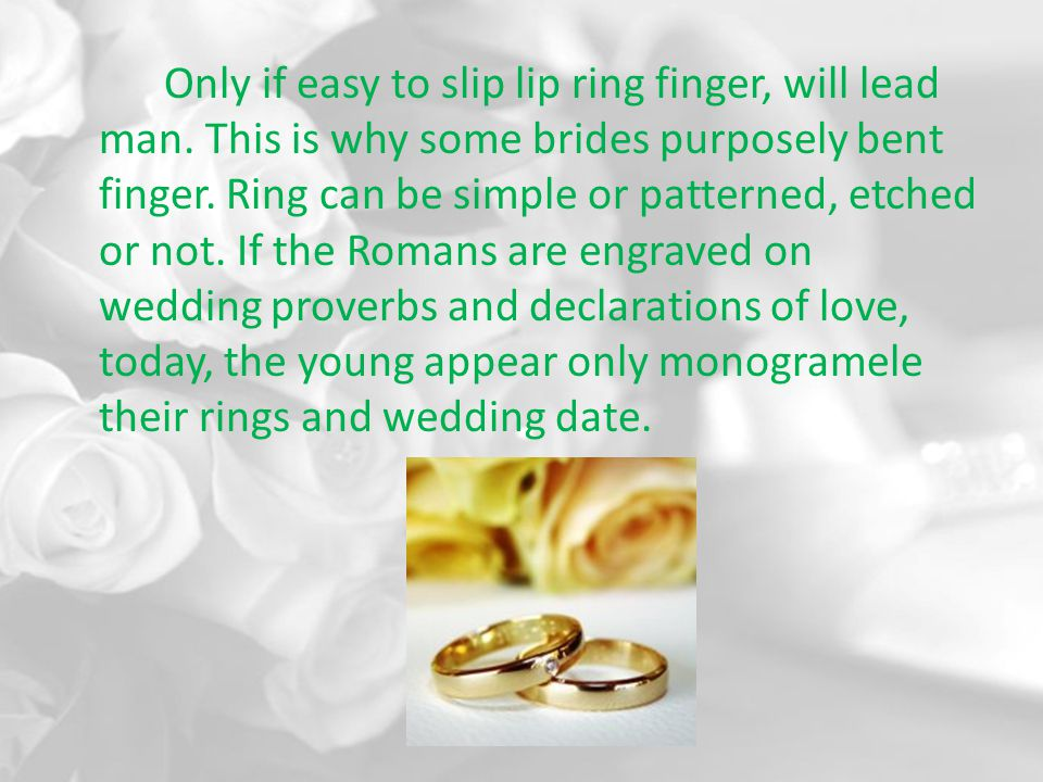 Only if easy to slip lip ring finger, will lead man. This is why some brides purposely bent finger. Ring can be simple or patterned, etched or not. If