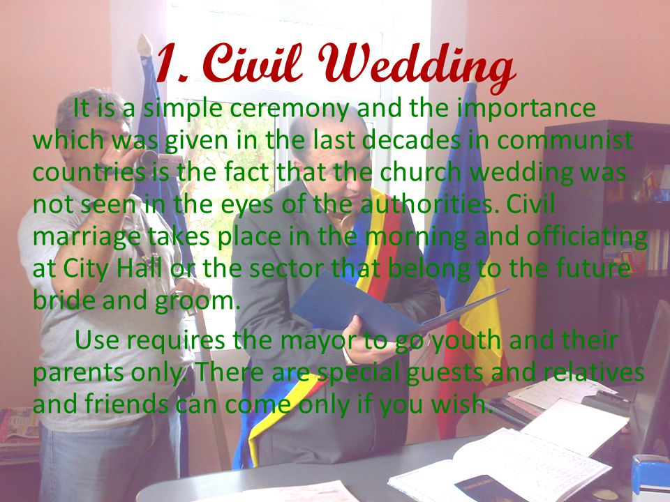 1. Civil Wedding It is a simple ceremony and the importance which was given in the last decades in communist countries is the fact that the church wed