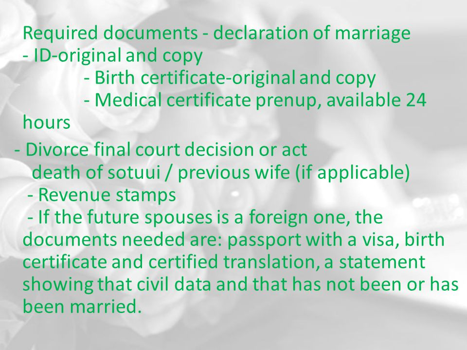 Required documents - declaration of marriage - ID-original and copy - Birth certificate-original and copy - Medical certificate prenup, available 24 hours - Divorce final court decision or act death of sotuui / previous wife (if applicable) - Revenue stamps - If the future spouses is a foreign one, the documents needed are: passport with a visa, birth certificate and certified translation, a statement showing that civil data and that has not been or has been married.