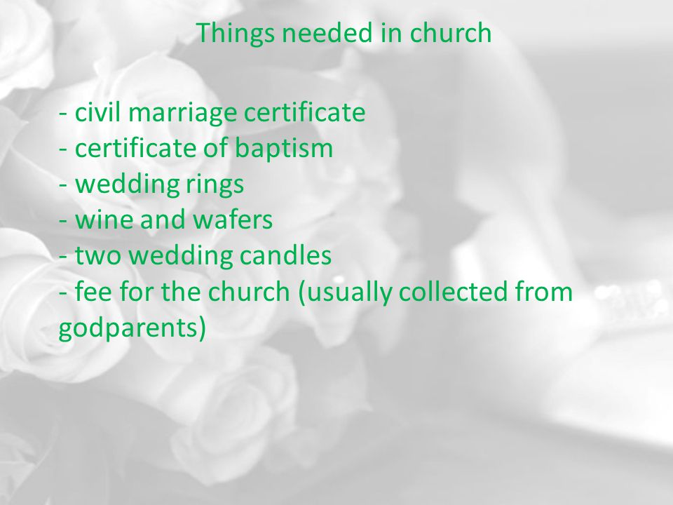Things needed in church - civil marriage certificate - certificate of baptism - wedding rings - wine and wafers - two wedding candles - fee for the church (usually collected from godparents)