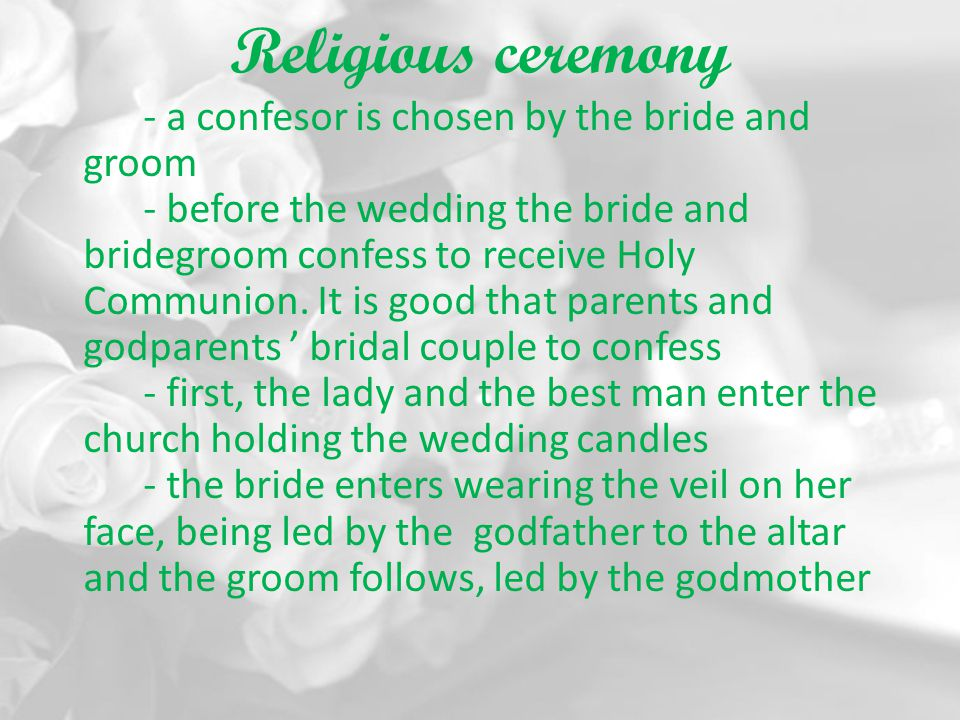 Religious ceremony - a confesor is chosen by the bride and groom - before the wedding the bride and bridegroom confess to receive Holy Communion. It i