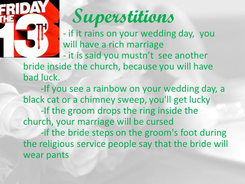 Superstitions - if it rains on your wedding day, you will have a rich marriage - it is said you mustnt see another bride inside the church, because yo