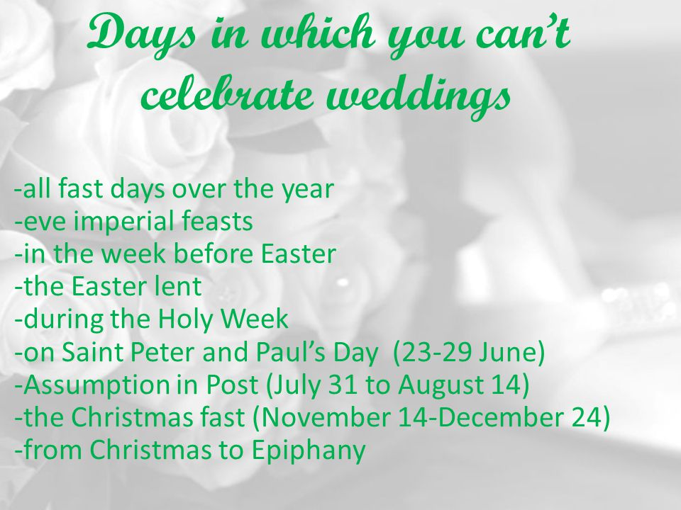 Days in which you cant celebrate weddings -all fast days over the year -eve imperial feasts -in the week before Easter -the Easter lent -during the Ho