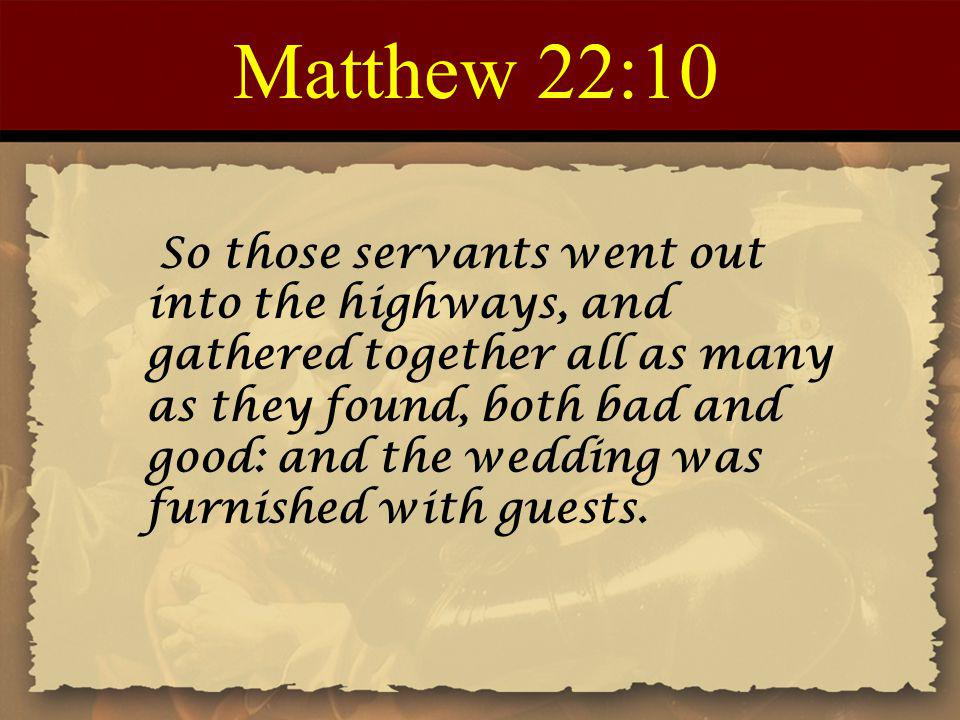Matthew 22:10 So those servants went out into the highways, and gathered together all as many as they found, both bad and good: and the wedding was furnished with guests.
