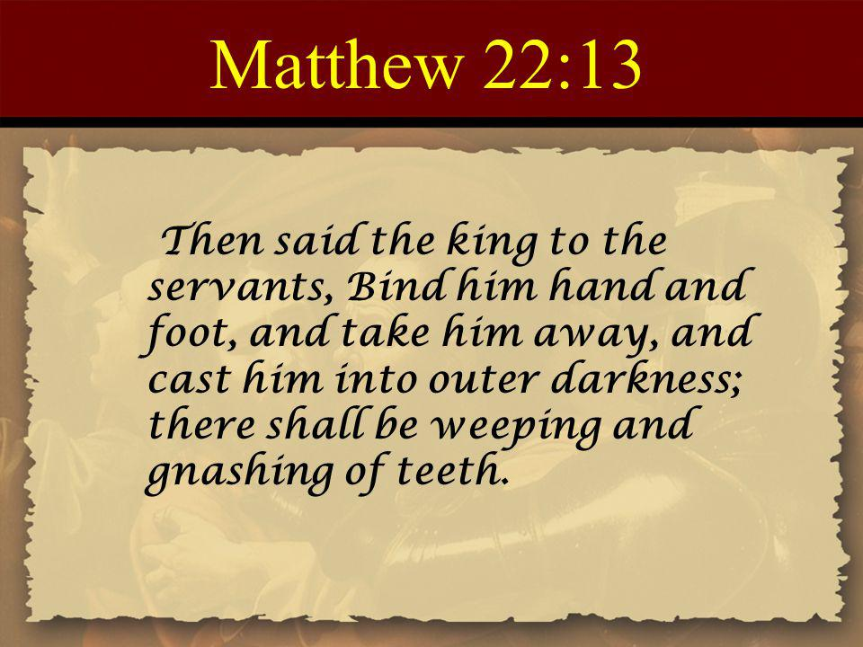 Matthew 22:13 Then said the king to the servants, Bind him hand and foot, and take him away, and cast him into outer darkness; there shall be weeping