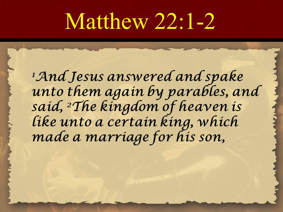 Matthew 22:1-2 1 And Jesus answered and spake unto them again by parables, and said, 2 The kingdom of heaven is like unto a certain king, which made a marriage for his son,