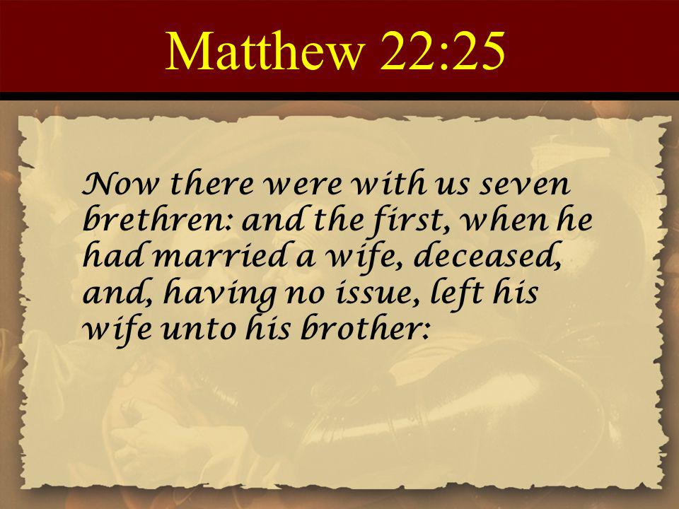 Matthew 22:25 Now there were with us seven brethren: and the first, when he had married a wife, deceased, and, having no issue, left his wife unto his
