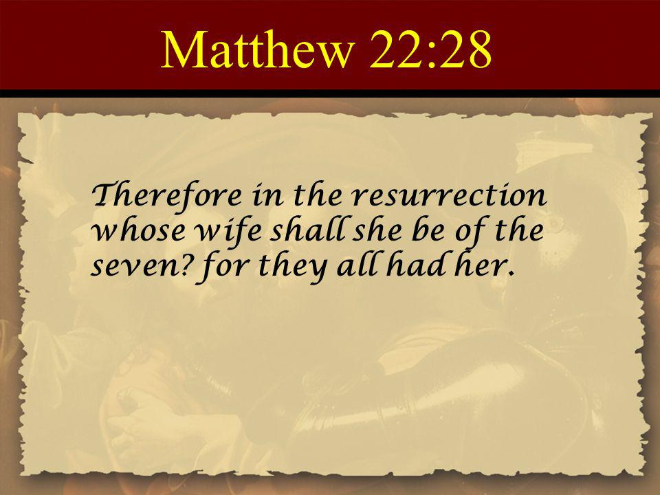 Matthew 22:28 Therefore in the resurrection whose wife shall she be of the seven.