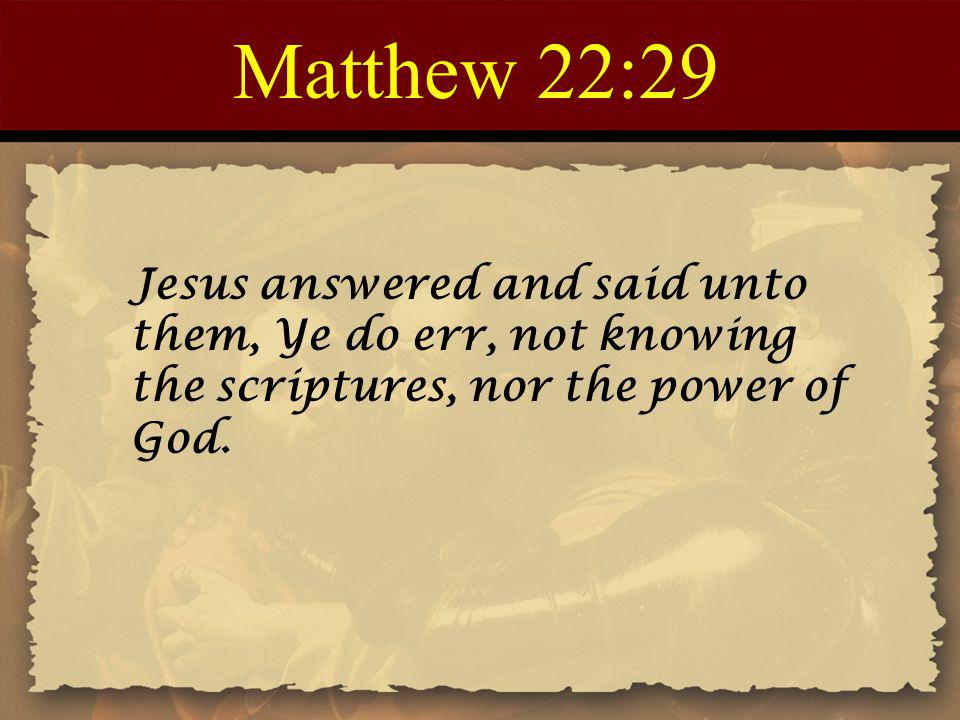 Matthew 22:29 Jesus answered and said unto them, Ye do err, not knowing the scriptures, nor the power of God.