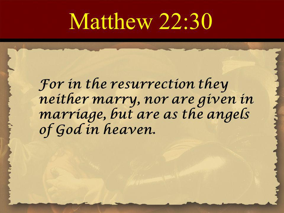 Matthew 22:30 For in the resurrection they neither marry, nor are given in marriage, but are as the angels of God in heaven.