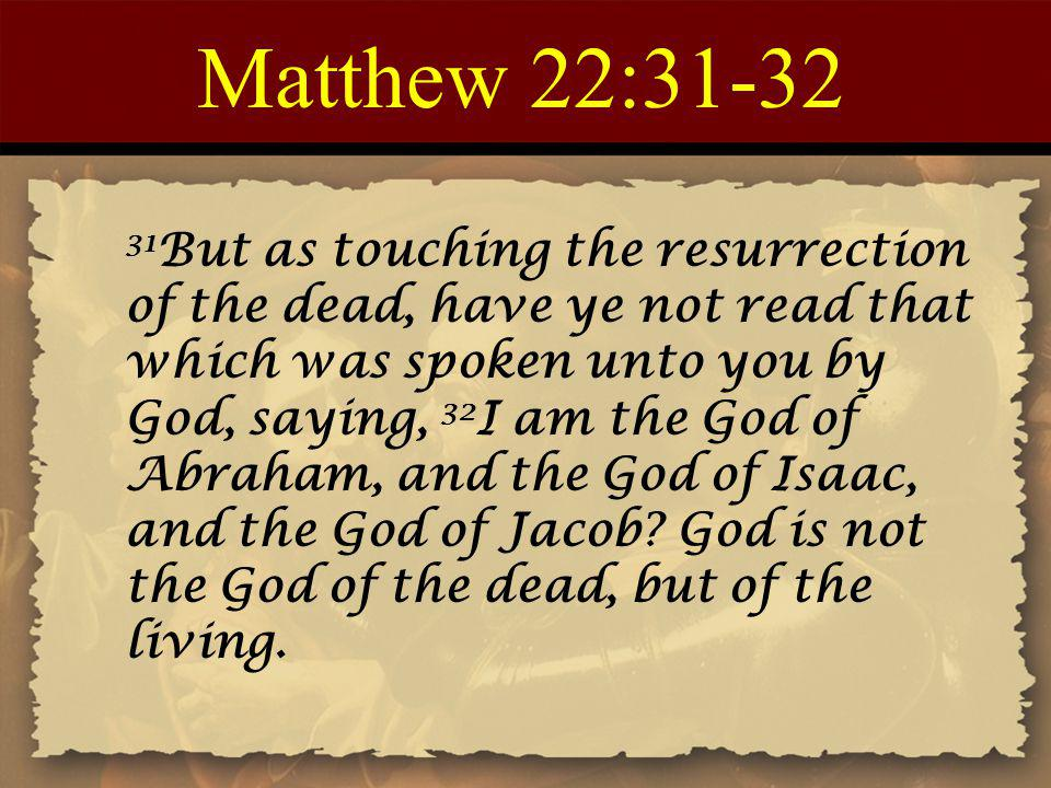 Matthew 22: But as touching the resurrection of the dead, have ye not read that which was spoken unto you by God, saying, 32 I am the God of Abraham, and the God of Isaac, and the God of Jacob.