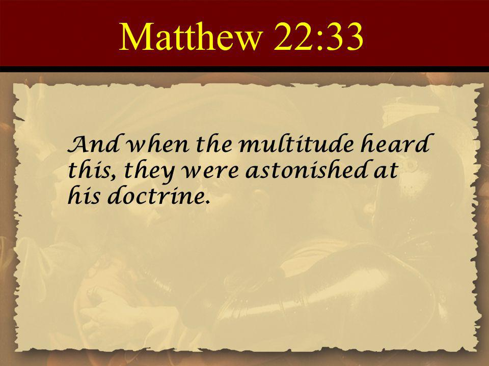 Matthew 22:33 And when the multitude heard this, they were astonished at his doctrine.