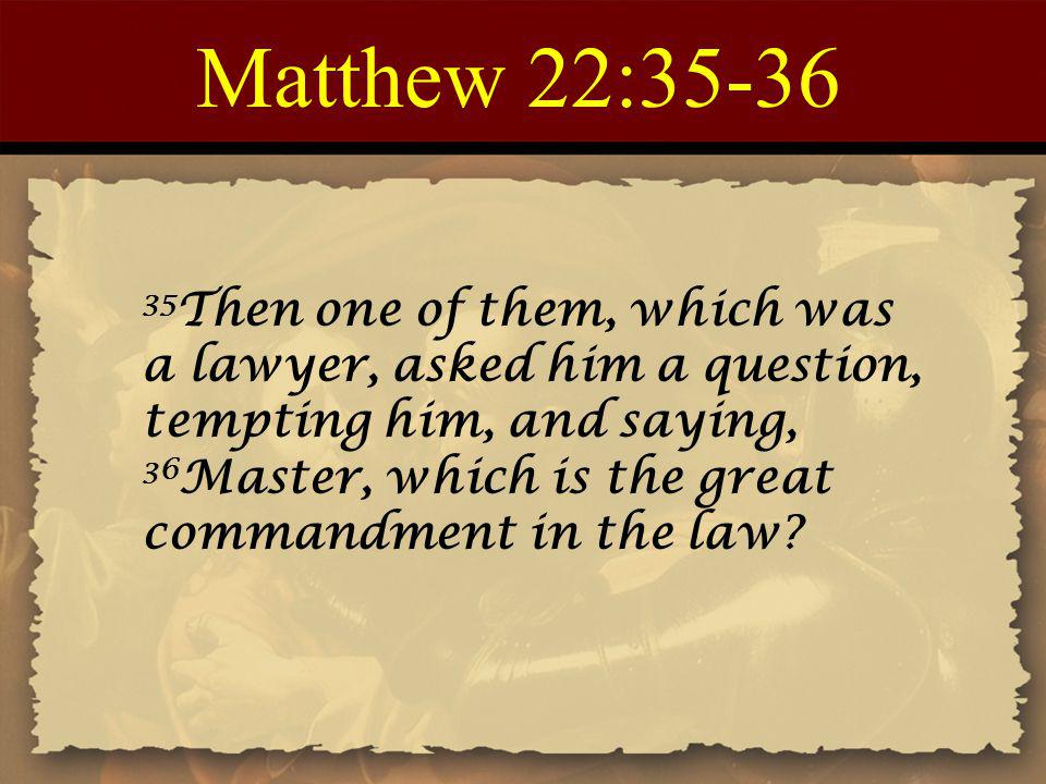 Matthew 22:35-36 35 Then one of them, which was a lawyer, asked him a question, tempting him, and saying, 36 Master, which is the great commandment in