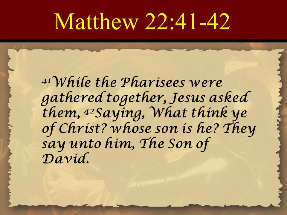 Matthew 22:41-42 41 While the Pharisees were gathered together, Jesus asked them, 42 Saying, What think ye of Christ? whose son is he? They say unto h