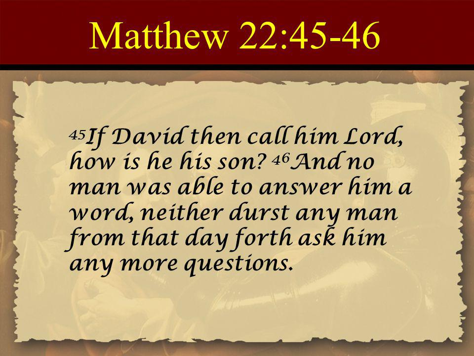 Matthew 22: If David then call him Lord, how is he his son.