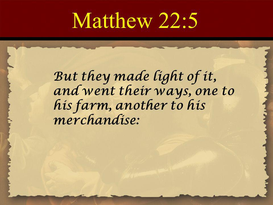 Matthew 22:5 But they made light of it, and went their ways, one to his farm, another to his merchandise: