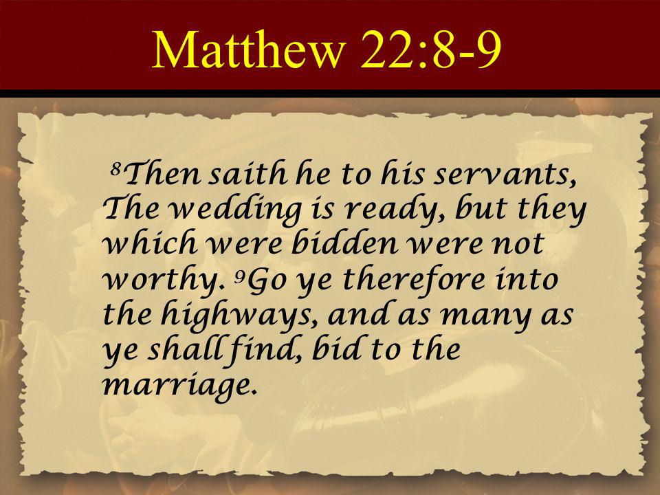 Matthew 22:8-9 8 Then saith he to his servants, The wedding is ready, but they which were bidden were not worthy.