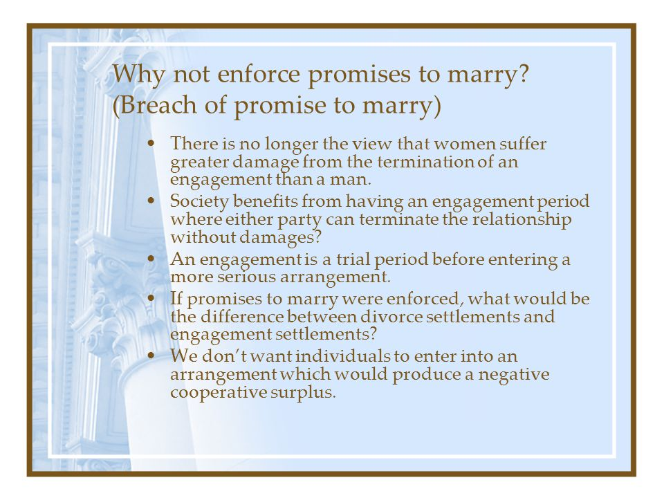 Why not enforce promises to marry? (Breach of promise to marry) There is no longer the view that women suffer greater damage from the termination of a